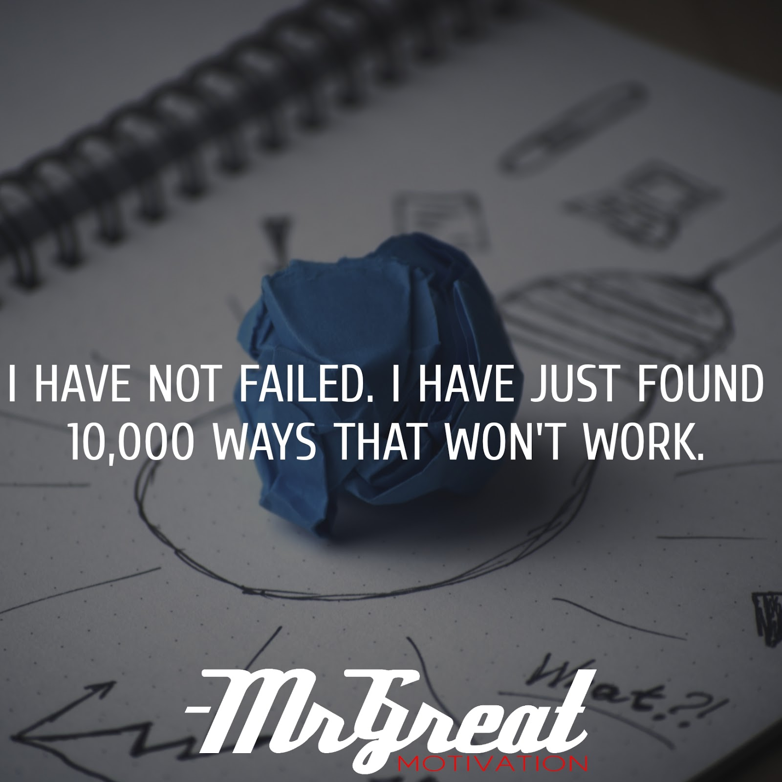 I have not failed. I have just found 10,000 ways that won't work - Thomas A. Edison