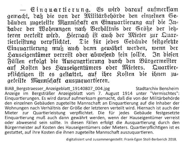 """BIAB_Bergstraesser_Anzeigeblatt_19140807_004.jpg; Stadtarchiv Bensheim; Anzeige im Bergsträßer Anzeigeblatt vom 7. August 1914 unter """"Vermischtes"""": Einquartierungen. Es wird darauf aufmerksam gemacht, daß die von der Militärbehörde den einzelnen Gebäuden zugeteilte Mannschaft an Einquartierung auf die Inhaber der Wohnungen nach Verhältnis der Größe der letzteren verteilt wird. Hiernach ist auch der Mieter zur Quartierleistung verpflichtet. Die für jedes Gebäude festgesetzte Einquartierung muß auch dann gewährt werden, wenn der Hauseigentümer verreist oder abwesend sein sollte. In diesen Fällen erfolgt die Ausquartierung durch den Bürgermeister auf Kosten des Hauseigentümers oder Mieters. Quartierpflichtigen ist es gestattet, auf ihre Kosten die ihnen zugeteilte Mannschaft auszuquartieren; digitalisiert und zusammengestellt: Frank-Egon Stoll-Berberich 2018."""