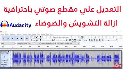 طريقة التعديل علي مقطع صوتي باحترافية وازالة التشويش والضوضاء من خلال برنامج Audacity
