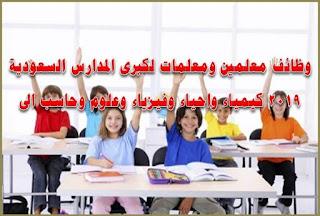 وظائف معلمين ومعلمات لكبرى المدارس السعودية 2019 كيمياء واحياء وفيزياء وعلوم وحاسب الى