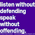 Listen without defending; speak without offending.