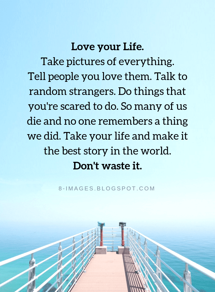 Love Your Life Take Pictures Of Everything Tell People You Love