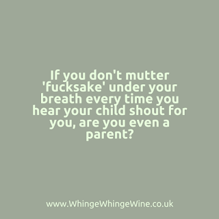 If you don't mutter 'fucksake' under your breath every time you hear your kid shout for you are you even a parent?