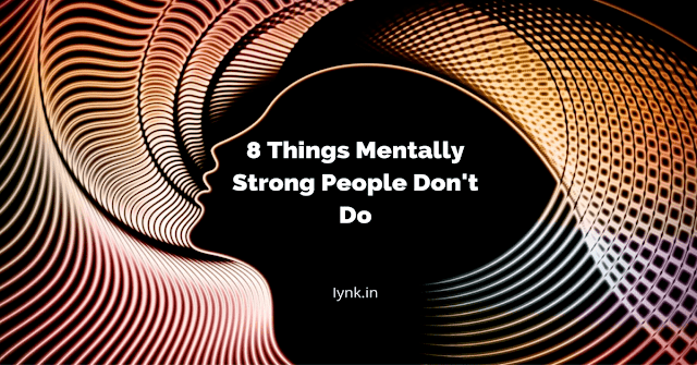 8 Things Mentally Strong People Don't Do