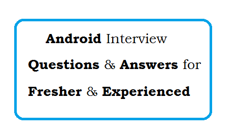 Android Interview Questions and Answers for fresher and Experienced