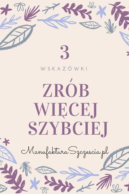 Jak zrobić więcej szybciej. 3 wskazówki. ManufakturaSzczescia.pl