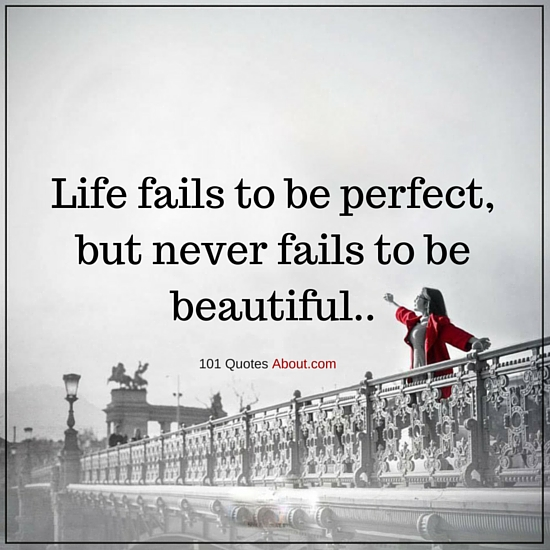 Beautiful Life Quotes And Sayings: Life Fails To Be Perfect, But Never Fails To Be Beautiful