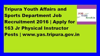 Tripura Youth Affairs and Sports Department Job Recruitment 2016 | Apply for 163 Jr Physical Instructor Posts | www.yas.tripura.gov.in