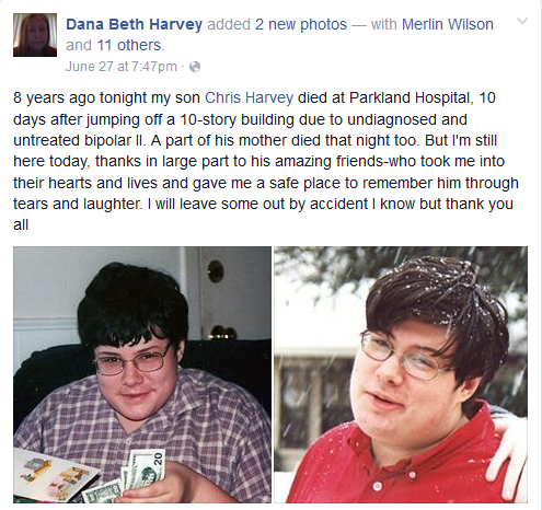 8 years ago tonight my son Chris Harvey died at Parkland Hospital, 10 days after jumping off a 10-story building due to undiagnosed and untreated bipolar II. A part of his mother died that night too. But I'm still here today, thanks in large part to his amazing friends-who took me into their hearts and lives and gave me a safe place to remember him through tears and laughter. I will leave some out by accident I know but thank you all