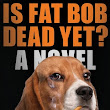 Inquiring Minds Want to Know: Is Fat Bob Dead Yet?