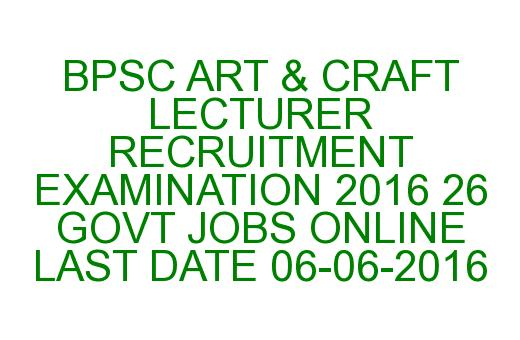 BPSC ART & CRAFT LECTURER RECRUITMENT EXAMINATION 2016 26 GOVT JOBS