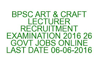 BPSC ART & CRAFT LECTURER RECRUITMENT EXAMINATION 2016 26 GOVT JOBS ONLINE LAST DATE 06-06-2016