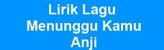 Lirik Lagu Menunggu Kamu - Anji