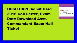 UPSC CAPF Admit Card 2016 Call Letter, Exam Date Download Asst. Commandant Exam Hall Ticket