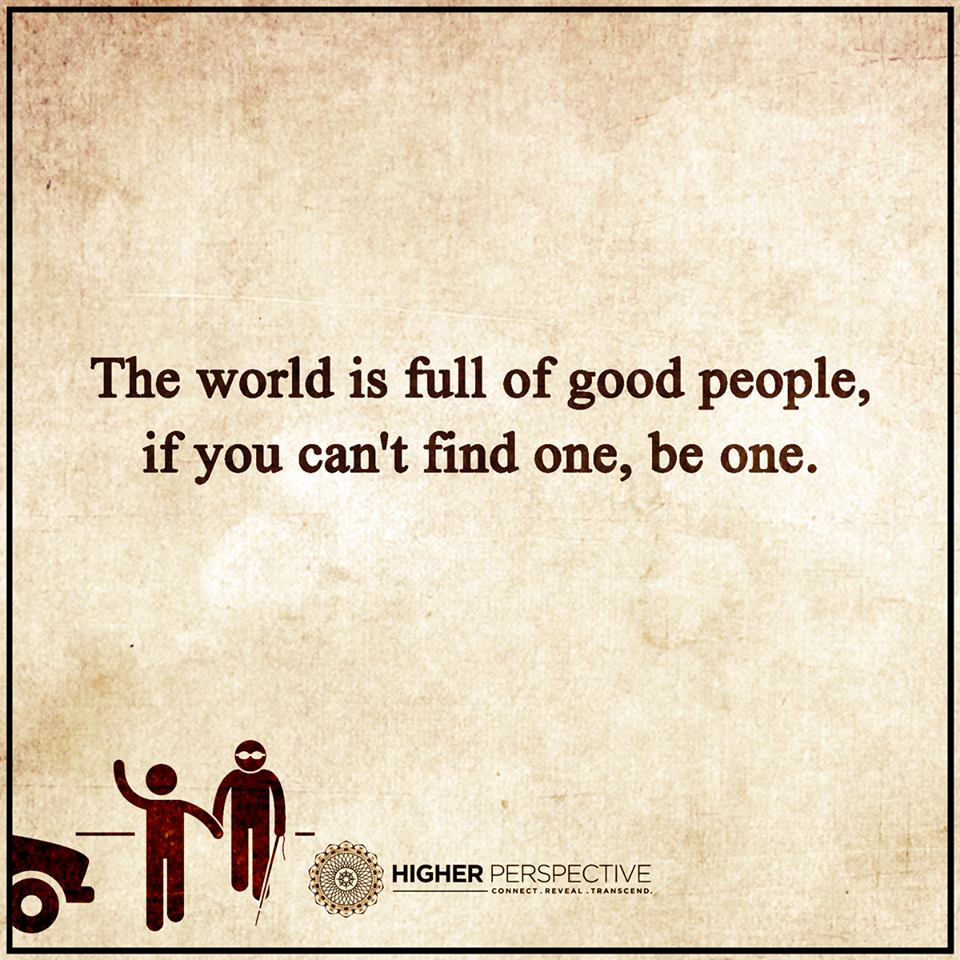 The World Is Full Of Good People If You Can T Find One Be One 101 Quotes