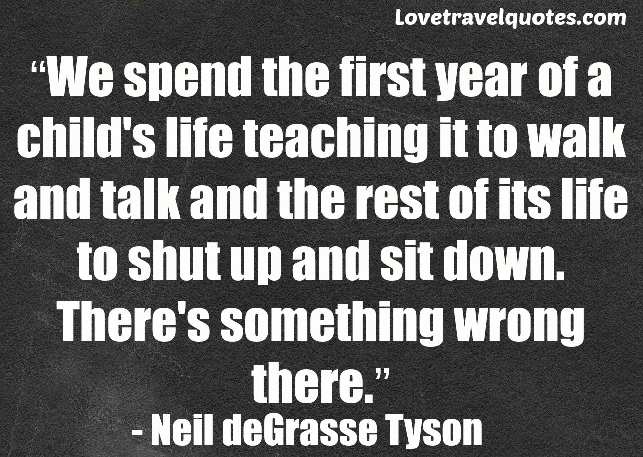 we spend the first year of a child's life teaching it to walk and talk and the rest of its life to shut up and sit down