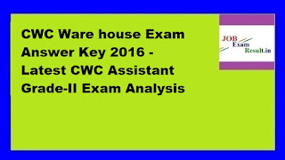 CWC Ware house Exam Answer Key 2016 - Latest CWC Assistant Grade-II Exam Analysis