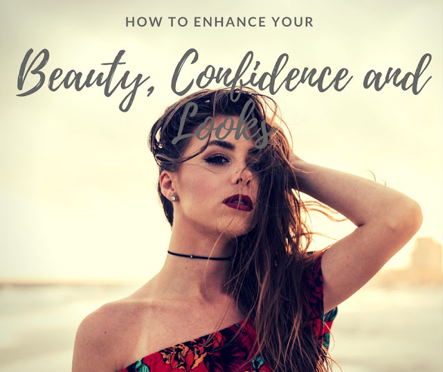 How to Enhance Your Beauty, Confidence and Looks