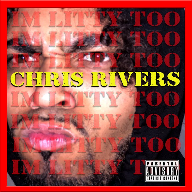 """Listen to """"I'M LITTY TOO"""" freestyle by Chris Rivers (((AUDIO)))"""