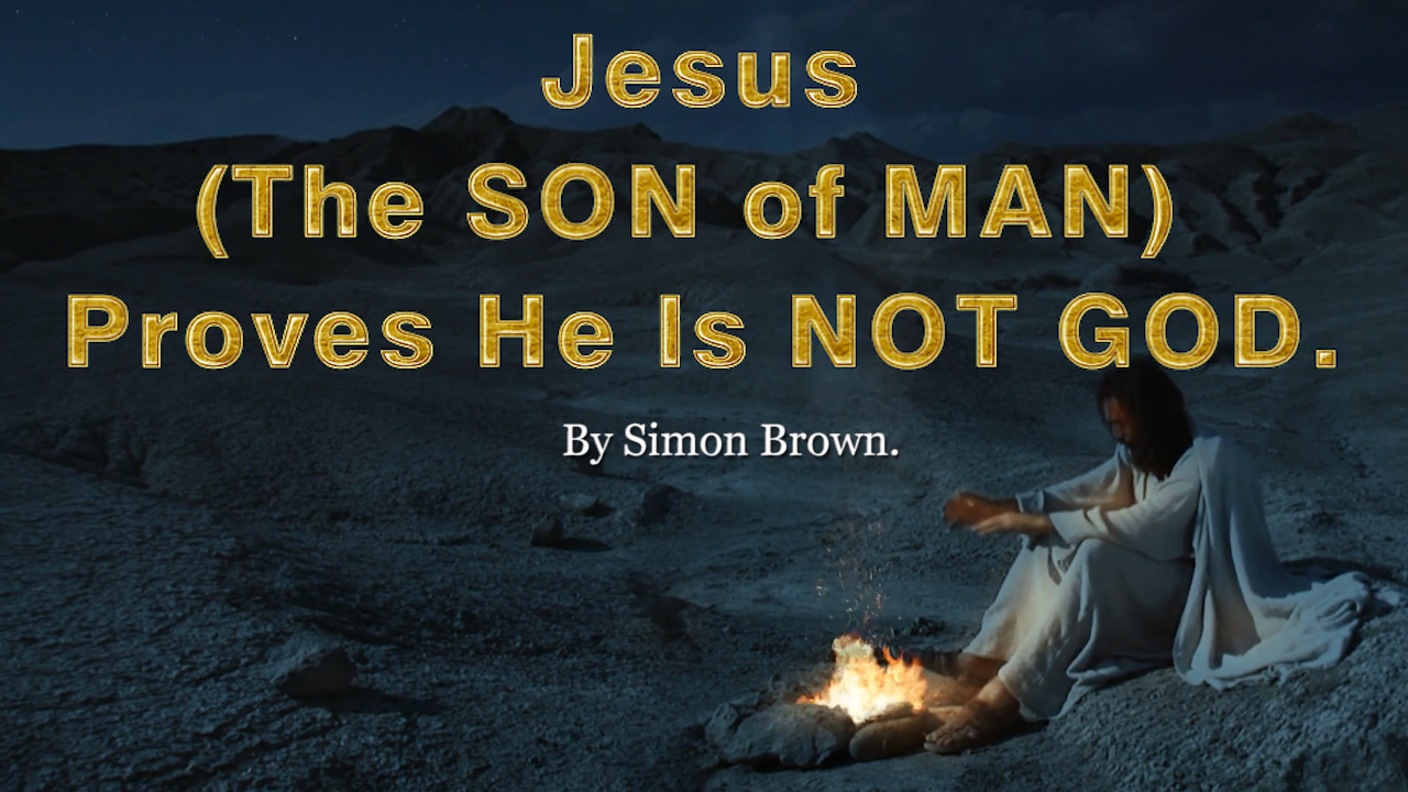 Jesus (The SON of MAN) proves He is not GOD. By Simon Brown.