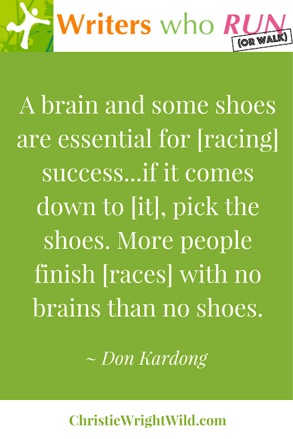 """A brain and some shoes are essential for racing success... if it comes down to it, pick the shoes. More people finish races with no brains than no shoes."" ~ Don Kardong 