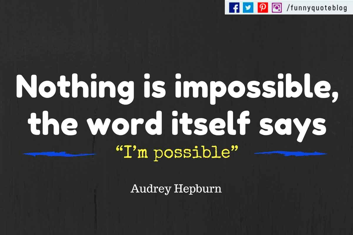 "Nothing is impossible, the word itself says ""I'm possible""! ― Audrey Hepburn Quote"