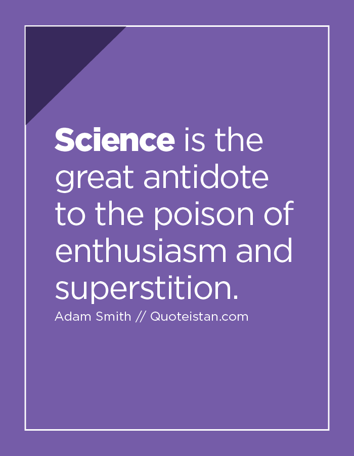 Science is the great antidote to the poison of enthusiasm and superstition.