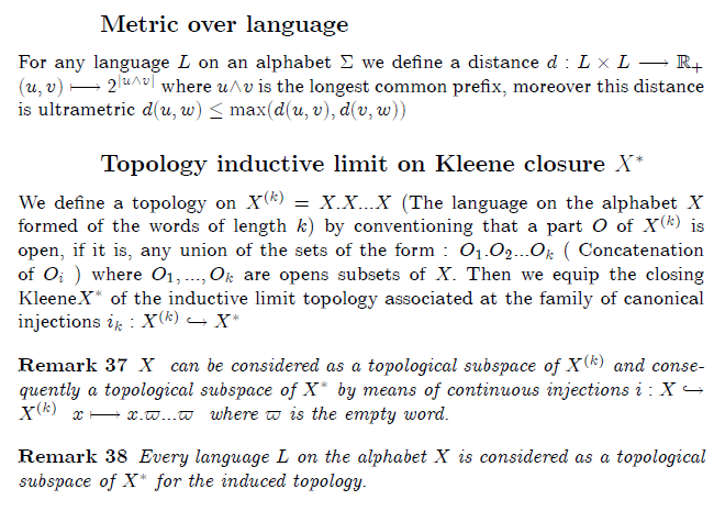 \section{Topology on formal language}  \subsection{Metric over language}  For any language $L$ on an alphabet $\Sigma $ we define a distance $% d:L\times L\longrightarrow  %TCIMACRO{\U{211d} }% %BeginExpansion \mathbb{R} %EndExpansion _{+}$ \ $(u,v)\longmapsto 2^{|u\wedge v|}$ where  $u\wedge v$ is the longest common prefix, moreover this distance is ultrametric $d(u,w)\leq \max (d(u,v),d(v,w))$  \subsection{Topology inductive limit on Kleene closure $X^{\ast }$}  We define a topology on  $X^{(k)}=X.X...X$ (The language on the alphabet $X$ formed of the words of length $k$) by conventioning that a part $O$ of $% X^{(k)}$ is open, if it is, any union  of the sets of the form : $% O_{1}.O_{2}...O_{k}$ ( Concatenation of $O_{i}$ ) where $O_{1},...,O_{k}$ are opens subsets of  $X.$ Then we equip the closing Kleene$X^{\ast }$ of the inductive limit topology associated at the family of canonical injections $i_{k}:X^{(k)}\hookrightarrow X^{\ast }$  \begin{remark} $X$ \ can be considered as a topological subspace of $X^{(k)}$ and consequently a topological subspace of $X^{\ast }\ $by means of continuous injections $i:X\hookrightarrow X^{(k)}$ $\ x\longmapsto x.\varpi ...\varpi $ \ where $\varpi $ is the empty word. \end{remark}  \begin{remark} Every language $L$ on the alphabet $X$ is considered as a topological subspace of $X^{\ast }$ for the induced topology. \end{remark}