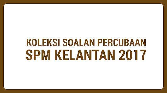 Koleksi Soalan Percubaan SPM Kelantan 2017