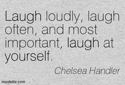Laugh loudly, laugh often, and most important, laugh at yourself. Chelsea Handler