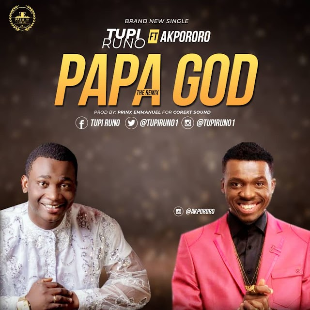 NEW MUSIC: PAPA GOD (REMIX) BY TUPI RUNO FT. AKPORORO | @TUPIRUNO1 @IAMAKPORORO @AKPORORO