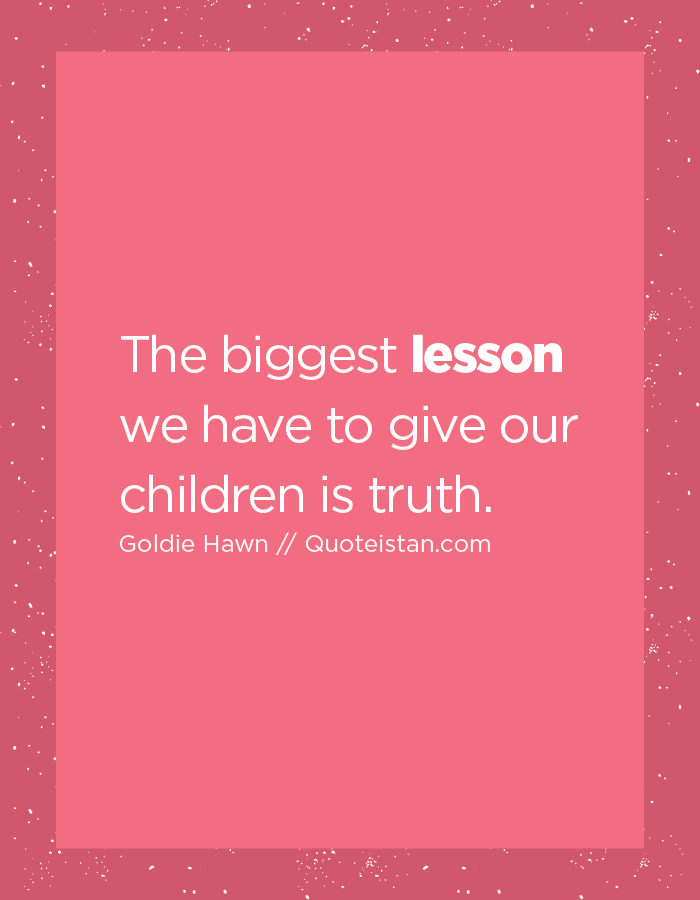 The biggest lesson we have to give our children is truth.