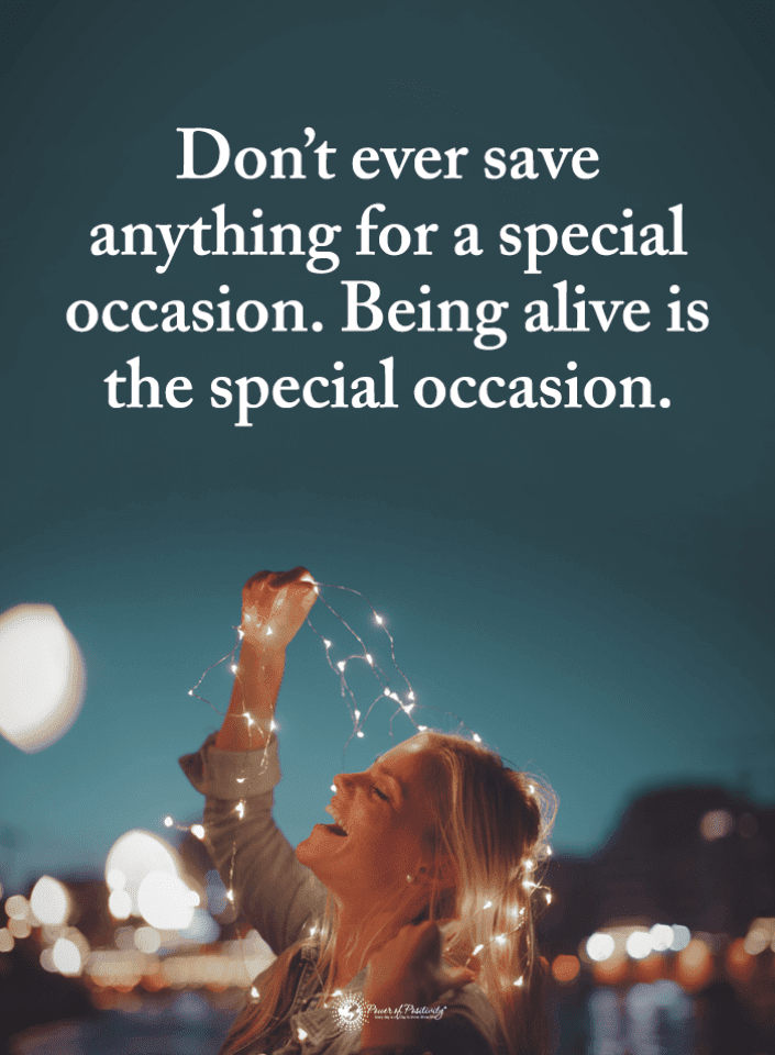 Dont Ever Save Anything For A Special Occasion Being Alive Is The