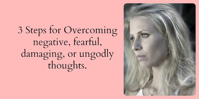 3 Steps for Overcoming Ungodly, fearful, or Negative Thoughts - 2 Cor. 10:3-5
