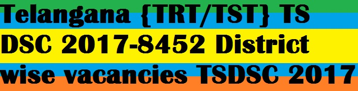 8452 Teacher Posts Recruitment Under TS DSC 2017 By TSPSC,31 District Wise vacancies,Online Application