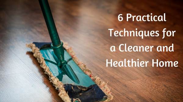 6 Practical Techniques for a Cleaner and Healthier Home