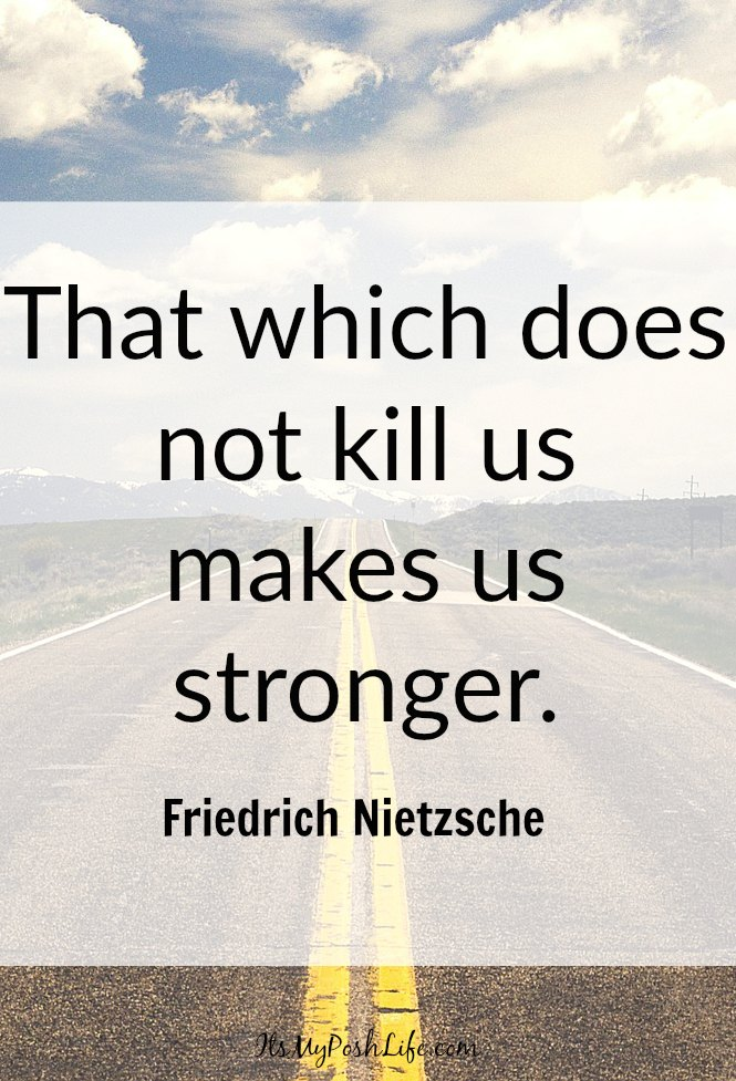That which does not kill us makes us stronger. -Friedrich Nietzsche