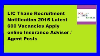 LIC Thane Recruitment Notification 2016 Latest 600 Vacancies Apply online Insurance Adviser / Agent Posts