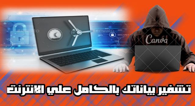 كيفية تشفير و حماية بياناتك كاملة علي الإنترنت