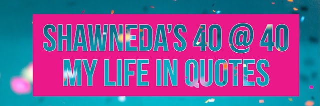 Shawnedas 40 at 40 My Life Lessons in Quotes