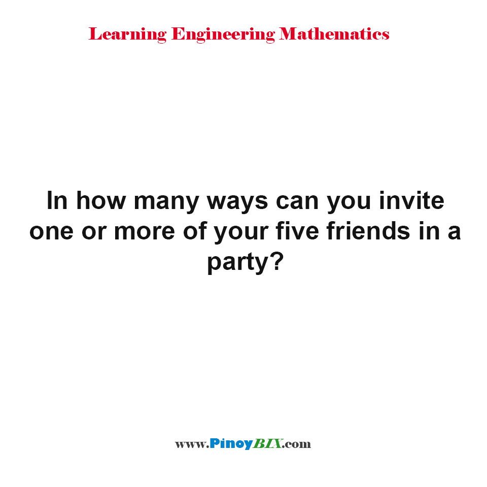 In how many ways can you invite one or more of your five friends in a party?