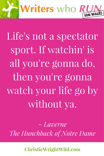 """Life's not a spectator sport. If watchin' is all you're gonna do, then your'e gonna watch your life go by without ya."" ~ Laverne, The Hunchback of Notre Dame 