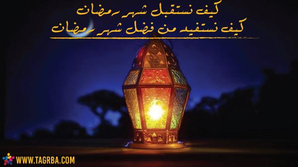 كيف نستقبل شهر رمضان وكيف نستفيد من فضل شهر رمضان - Tagrba.com