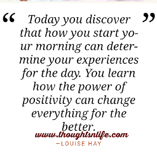 Lousie Hay Quotes- Today you discover that how you start your morning can determine your experiences for the day.You  learn how the power of positivity can change everything for the better. -- Louise Hay