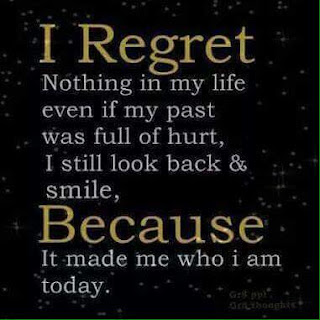 I regret because Nothing in my life even if my past was full of hurt, I still look back & smile, Because It made me who i am today