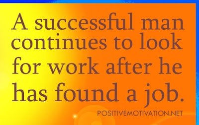a successful man continues to look for work after he has found a job.