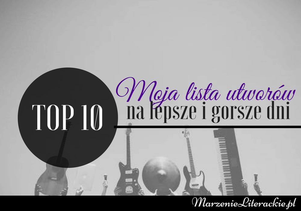 TOP 10: moja lista utworów na lepsze i gorsze dni