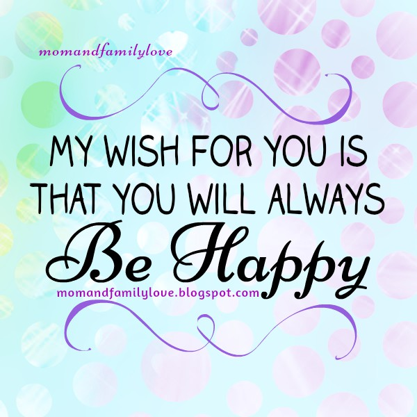 My Wish for You is that You Will Always Be Happy. Quotes for daughter, quotes for son, free christian family images and quotes, Mery Bracho, mom and family love by Mery Bracho.
