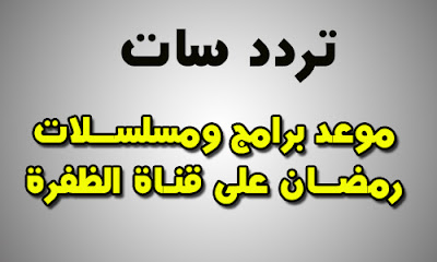 مواعيد مسلسلات وبرامج قناة الظفرة فى رمضان 2018