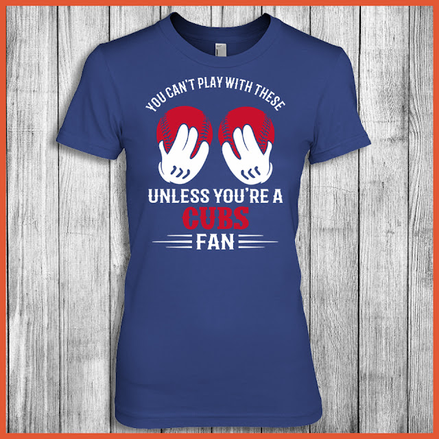 You Can't Play With These Unless You're A Cubs Fan Shirt